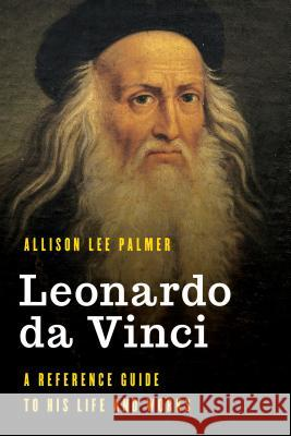 Leonardo da Vinci : A Reference Guide to His Life and Works Allison Lee Palmer 9781538119778