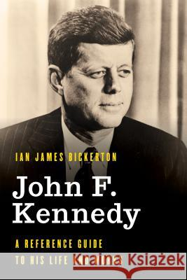 John F. Kennedy: A Reference Guide to His Life and Works Ian James Bickerton 9781538120552