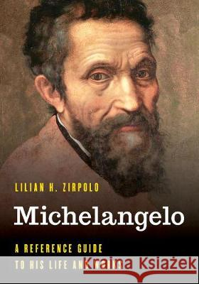 Michelangelo: A Reference Guide to His Life and Works Lilian H. Zirpolo 9781538123034