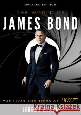 The World of James Bond: The Lives and Times of 007 Jeremy Black 9781538126363