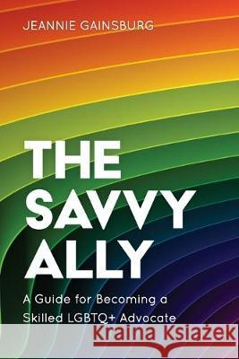 The Savvy Ally: A Guide for Becoming a Skilled Lgbtq+ Advocate Jeannie Gainsburg 9781538136775
