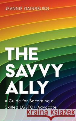 The Savvy Ally: A Guide for Becoming a Skilled Lgbtq+ Advocate Jeannie Gainsburg 9781538139400