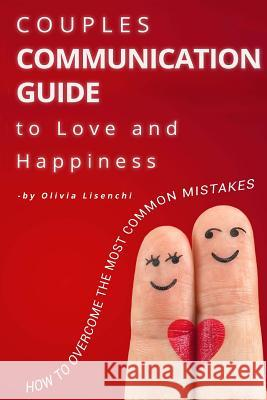 Couples Communication Guide to Love and Happiness. How to Overcome the Most Common Mistakes Mrs Olivia Lisenchi 9781539006725