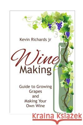 Wine: Guide to Growing Grapes and Making Your Own Wine Kevin Richard 9781539022473