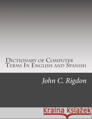 Dictionary of Computer Terms in English and Spanish John C. Rigdon 9781539096610