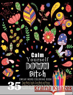 Swear Word Coloring Book: 35 Swear Words Insults, Curse Words & Phrases to Calm You the Hell Down. Beautifully Designed Flowers, Mandalas & Patt Swear Words Coloring Book 9781539115496