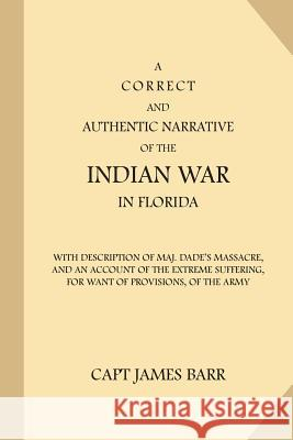 A Correct and Authentic Narrative of the Indian War in Florida: With Description of Maj. Dade's Massacre, and an Account of the Extreme Suffering, for Capt James Barr 9781539129660
