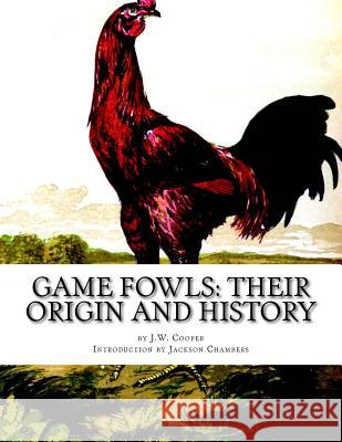 Game Fowls: Their Origin and History: Game Fowl Chickens Book 4 J. W. Cooper Jackson Chambers 9781539130475