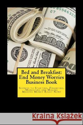 Bed and Breakfast: End Money Worries Business Book: Secrets to Startintg, Financing, Marketing and Making Massive Money Right Now! Brian Mahoney 9781539317463