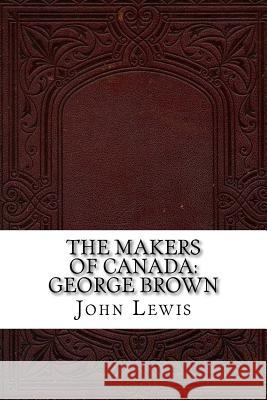 The Makers of Canada: George Brown John Lewis 9781539365082