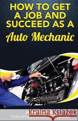 How to Get a Job and Succeed as a Auto Mechanic Janie Morrison 9781539379775