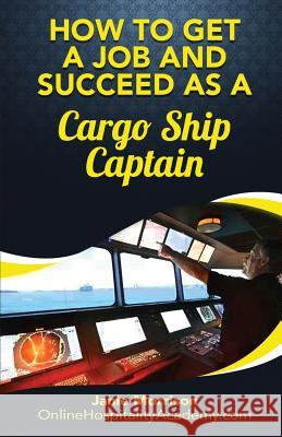 How to Get a Job and Succeed as a Cargo Ship Captain Janie Morrison 9781539380641