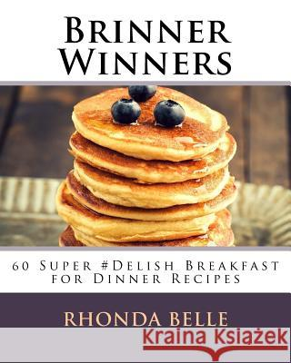 Brinner Winners: 60 Super #delish Breakfast for Dinner Recipes Rhonda Belle 9781539462866