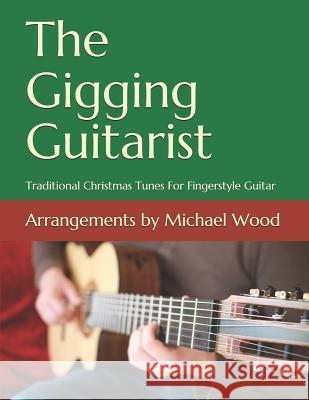 The Gigging Guitarist: Traditional Christmas Tunes for Fingerstyle Guitar Michael Wood 9781539503651 Createspace Independent Publishing Platform