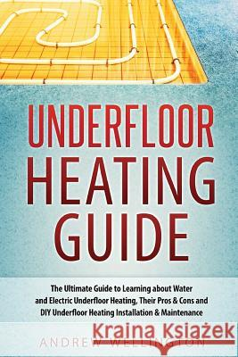 Underfloor Heating Guide: The Ultimate Guide to Learning about Water and Electric Underfloor Heating, Their Pros & Cons and DIY Underfloor Heati Andrew Wellington 9781539536345