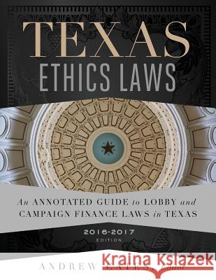 Texas Ethics Laws 2016-2017 Andrew Cates 9781539544463