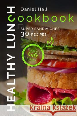 Healthy Lunch Cookbook.: Super Sandwiches: 30 Recipes. Daniel Hall 9781539550983