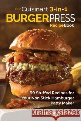 Our Cuisinart 3-In-1 Burger Press Cookbook: 99 Stuffed Recipes for Your Non Stick Hamburger Patty Maker Madison Montana 9781539557685