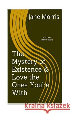 The Mystery of Existence & Love the Ones You're with: 2 Plays by the Author of Teacher Misery Jane Morris 9781539588269 Createspace Independent Publishing Platform