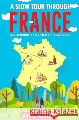 A Slow Tour Through France: From Avignon to Saint-Malo by Bicycle (Mostly) Marie Madigan 9781539589723