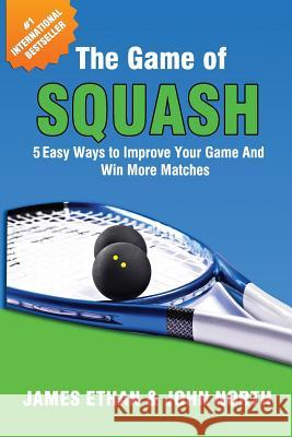 The Game of Squash: 5 Easy Ways to Improve Your Game and Win More Matches MR James Ethan MR John North 9781539625483