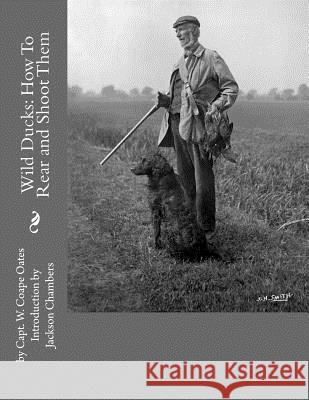 Wild Ducks: How to Rear and Shoot Them Capt W. Coape Oates Jackson Chambers 9781539735205
