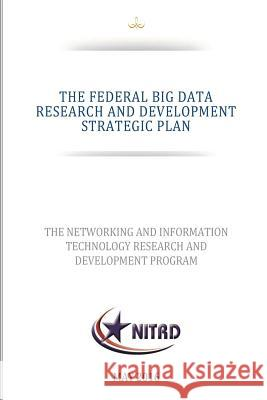 The Federal Big Data Research and Development Strategic Plan National Science and Technology Council 9781539773221