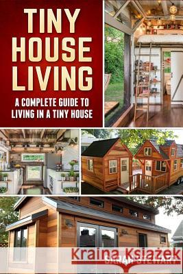 Tiny House Living: A Complete Guide to Living in a Tiny House Sarah Stewart 9781539885979