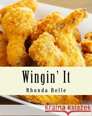 Wingin' It: 60 #Delish Recipes for Great Tasting Wings Rhonda Belle 9781539913641