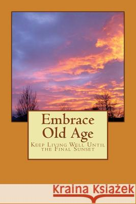 Embrace Old Age: Keep Living Well Until the Final Sunset S. Floyd Mori 9781539932109