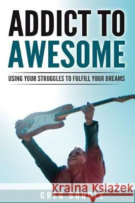 Addict to Awesome: Using Your Struggles to Fulfill Your Dreams Greg Boudle 9781539939504