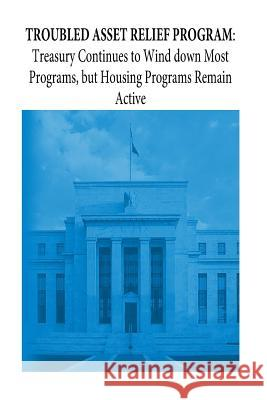 Troubled Asset Relief Program: Treasury Continues to Wind Down Most Programs, But Housing Programs Remain Active United States Government Accountability  Penny Hill Press 9781539960331