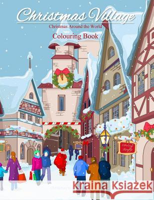 Christmas Around the World Colouring Book: Christmas Village; Colouring Books for Adults in All Departments; Colouring Books for Adults Christmas in A Christmas to Color 9781539995029