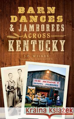 Barn Dances & Jamborees Across Kentucky J. D. Wilkes John Cohen 9781540209290