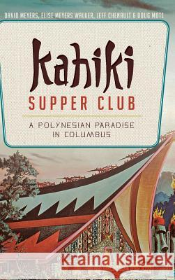 Kahiki Supper Club: A Polynesian Paradise in Columbus David Meyers Elise Meyers Walker Jeff Chenault 9781540210807