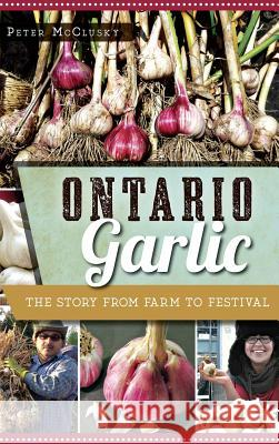Ontario Garlic: The Story from Farm to Festival Peter McClusky 9781540213426