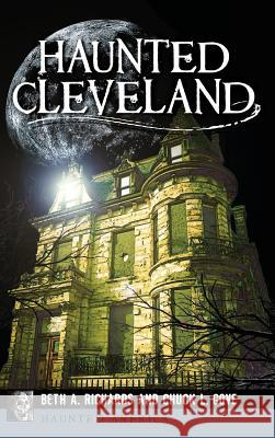 Haunted Cleveland Beth A. Richards Chuck L. Gove 9781540213846 History Press Library Editions