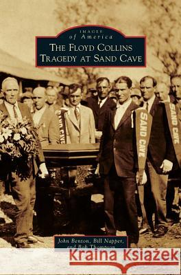 The Floyd Collins Tragedy at Sand Cave John Benton Bill Napper Bob Thompson 9781540214478