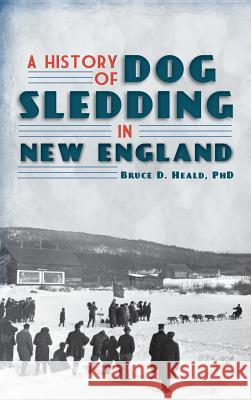 A History of Dog Sledding in New England Bruce D. Heald 9781540230201