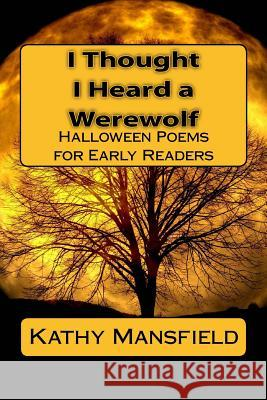 I Thought I Heard a Werewolf: Halloween Poems for Early Readers Kathy Mansfield 9781540307279