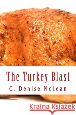 The Turkey Blast: 16 Pound Turkey 2 1/2 Hours in a Conventional Oven!!! C. Denise McLean 9781540512604