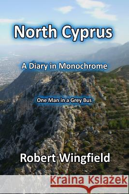 North Cyprus - A Diary in Monochrome: One Man in a Grey Bus Robert Wingfield 9781540530738