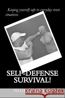 Self-Defense Survival: Keeping Yourself Safe in Everyday Street Situations Nigel Taylor 9781540572189