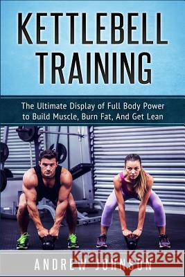 Kettlebell: The Ultimate Display of Full Body Power to Build Muscle, Burn Fat, and Get Lean Andrew Johnson 9781540616609