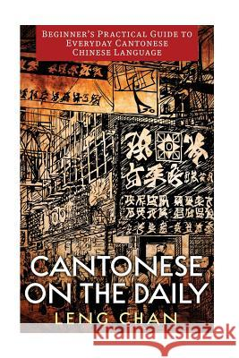 Cantonese on the Daily: A Phrasebook, Dictionary, and Learning Resource for Colloquial Cantonese Leng Chan Elly Thuy Nguyen 9781540697615