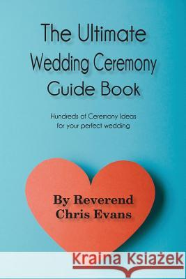 The Ultimate Wedding Ceremony Guide Book: Ceremony Options for Every Couple Rev Chris Evans 9781540751331