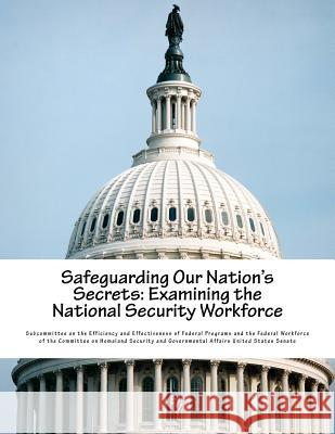 Safeguarding Our Nation's Secrets: Examining the National Security Workforce Subcommittee on the Efficiency and Effec 9781540806031