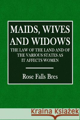 Maids, Wives, and Widows: The Law of the Land and of the Various States as It Affects Women Rose Falls Bres Mary Wood 9781540848970