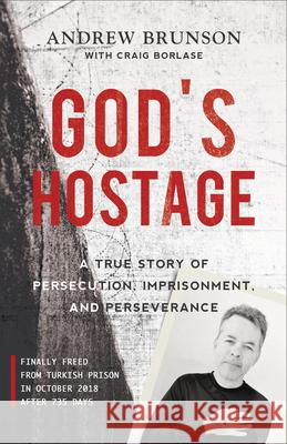 God's Hostage: A True Story of Persecution, Imprisonment, and Perseverance Andrew Brunson Craig Borlase 9781540900760
