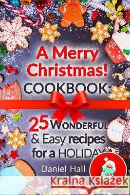 A Merry Christmas! Cookbook: 25 Wonderful and Easy Recipes for a Holiday. Daniel Hall 9781541014282